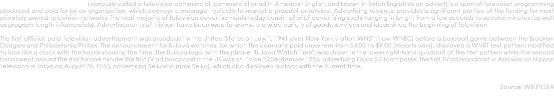 "A television advertisement (variously called a television commercial, commercial or ad in American English, and known in British English as an advert) is a span of television programming produced and paid for by an organization, which conveys a message, typically to market a product or service. Advertising revenue provides a significant portion of the funding for most privately owned television networks. The vast majority of television advertisements today consist of brief advertising spots, ranging in length from a few seconds to several minutes (as well as program-length infomercials). Advertisements of this sort have been used to promote a wide variety of goods, services and ideas since the beginning of television The first official, paid television advertisement was broadcast in the United States on July 1, 1941 over New York station WNBT (now WNBC) before a baseball game between the Brooklyn Dodgers and Philadelphia Phillies. The announcement for Bulova watches, for which the company paid anywhere from $4.00 to $9.00 (reports vary), displayed a WNBT test pattern modified to look like a clock with the hands showing the time. The Bulova logo, with the phrase ""Bulova Watch Time"", was shown in the lower right-hand quadrant of the test pattern while the second hand swept around the dial for one minute.The first TV ad broadcast in the UK was on ITV on 22 September 1955, advertising Gibbs SR toothpaste. The first TV ad broadcast in Asia was on Nippon Television in Tokyo on August 28, 1953, advertising Seikosha (now Seiko), which also displayed a clock with the current time. . Source: WIKIPEDIA"